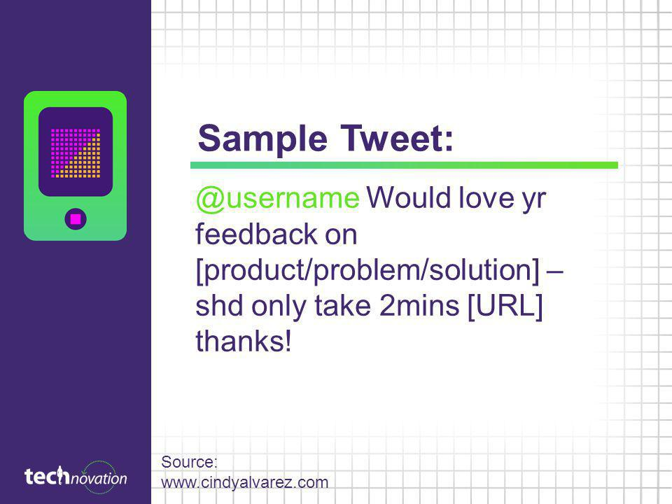Sample Tweet: @username Would love yr feedback on [product/problem/solution] – shd only take 2mins [URL] thanks!